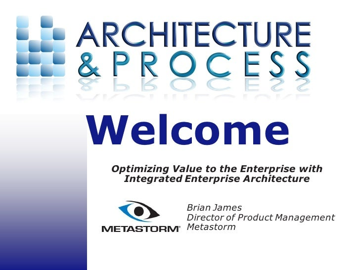 Welcome Optimizing Value to the Enterprise with   Integrated Enterprise Architecture               Brian James            ...