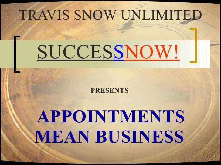 APPOINTMENTS  MEAN BUSINESS   TRAVIS SNOW UNLIMITED SUCCES S NOW!   PRESENTS