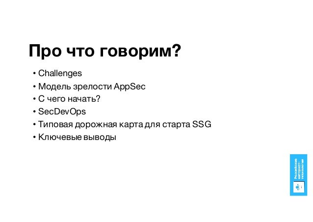 Про что говорим? • Challenges • Модель зрелости AppSec • C чего начать? • SecDevOps • Типовая дорожная карта для старта SS...