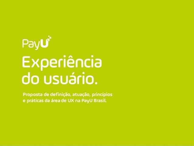 Experiência do usuário. Proposta de definição, atuação, princípios e práticas da área de UX na PayU Brasil.