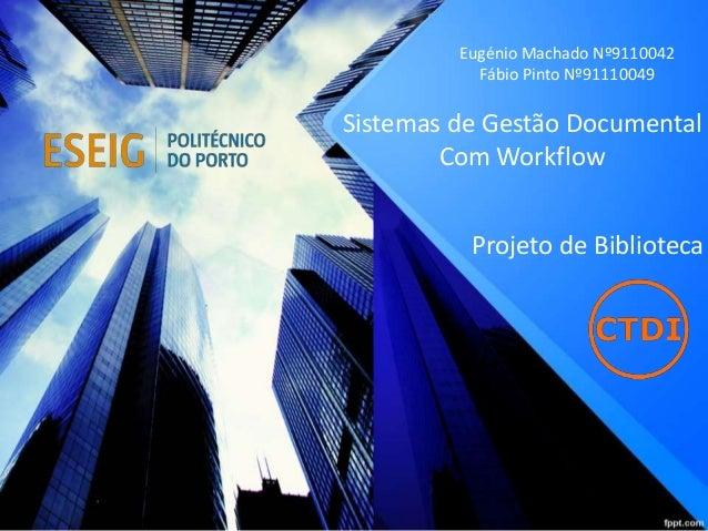 Sistemas de Gestão Documental Com Workflow Eugénio Machado Nº9110042 Fábio Pinto Nº91110049 Projeto de Biblioteca