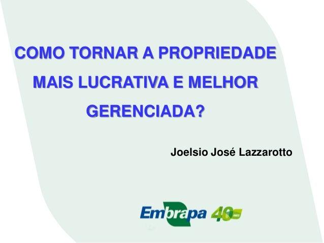 Joelsio José Lazzarotto COMO TORNAR A PROPRIEDADE MAIS LUCRATIVA E MELHOR GERENCIADA?