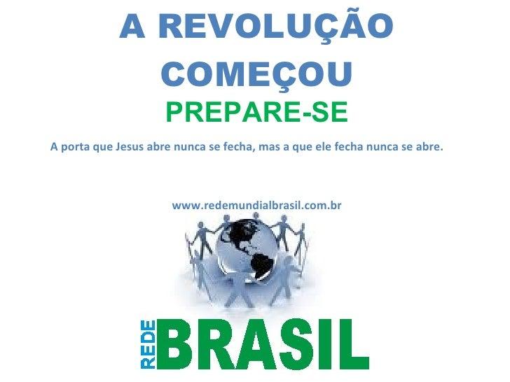 A REVOLUÇÃO COMEÇOU PREPARE-SE www.redemundialbrasil.com.br A porta que Jesus abre nunca se fecha, mas a que ele fecha nun...