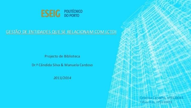 GESTÃO DE ENTIDADES QUE SE RELACIONAM COM LCTDI Projecto de Biblioteca Dr.ª Cândida Silva & Manuela Cardoso 2013/2014 Cata...