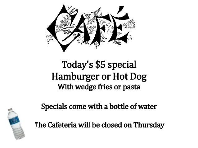 Today's $5 special Hamburger or Hot Dog With wedge fries or pasta Specials come with a bottle of water The Cafeteria will ...