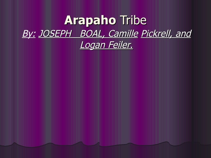 Arapaho  Tribe By:   JOSEPH  BOAL, Camille   Pickrell, and Logan Feiler .