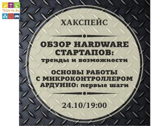 Темы на сегодня  1.Обзор hardware стартапов  2.Что такое Ардуино (Arduino)?  3.Примеры проектов с Arduino + …  4.Начало ра...