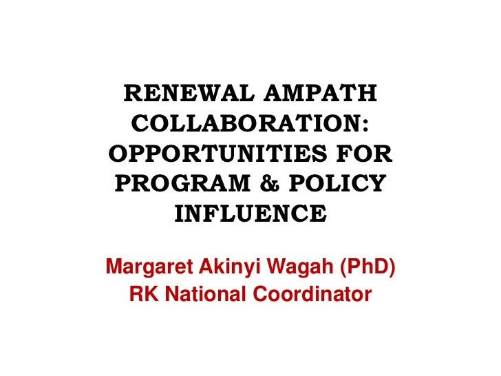 RENEWAL AMPATH COLLABORATION: OPPORTUNITIES FOR PROGRAM & POLICY INFLUENCE <br />Margaret Akinyi Wagah (PhD)<br />RK Natio...