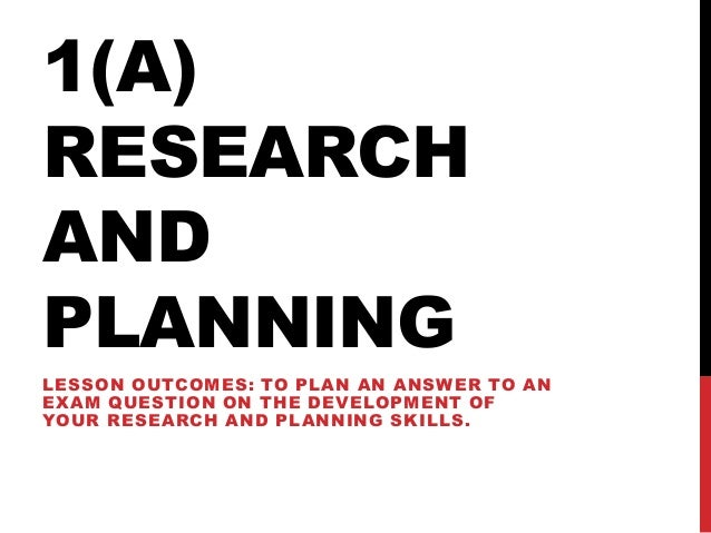 1(A) RESEARCH AND PLANNING LESSON OUTCOMES: TO PLAN AN ANSWER TO AN EXAM QUESTION ON THE DEVELOPMENT OF YOUR RESEARCH AND ...