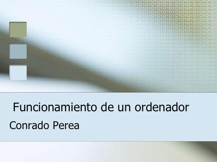 Funcionamiento de un ordenador<br />Conrado Perea<br />