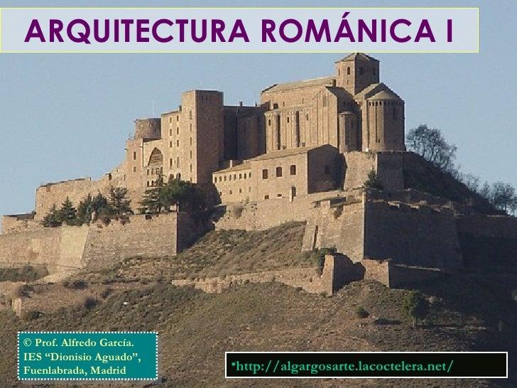 "ARQUITECTURA ROMÁNICA I © Prof. Alfredo García. IES ""Dionisio Aguado"", Fuenlabrada, Madrid <ul><li>http://algargosarte.lac..."