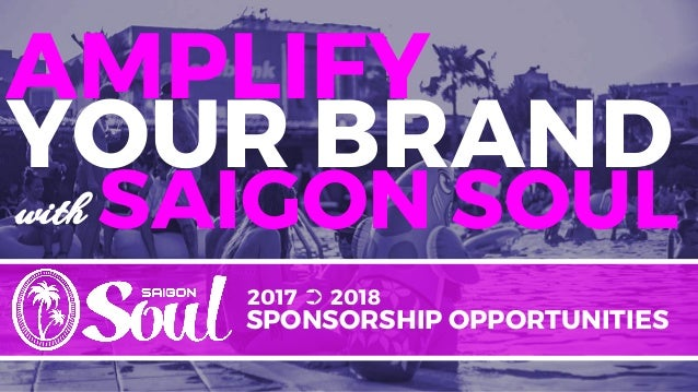 2017 ➲ 2018 SPONSORSHIP OPPORTUNITIES SAIGON SOUL YOUR BRAND AMPLIFY with
