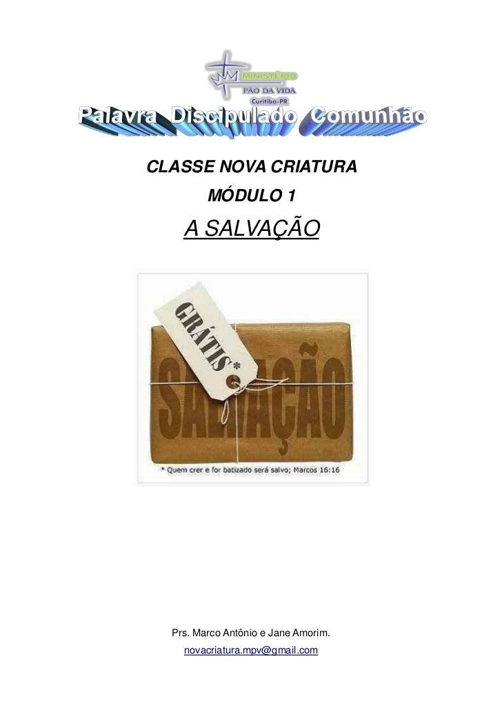 CLASSE NOVA CRIATURA         MÓDULO 1    A SALVAÇÃO  Prs. Marco Antônio e Jane Amorim.    novacriatura.mpv@gmail.com
