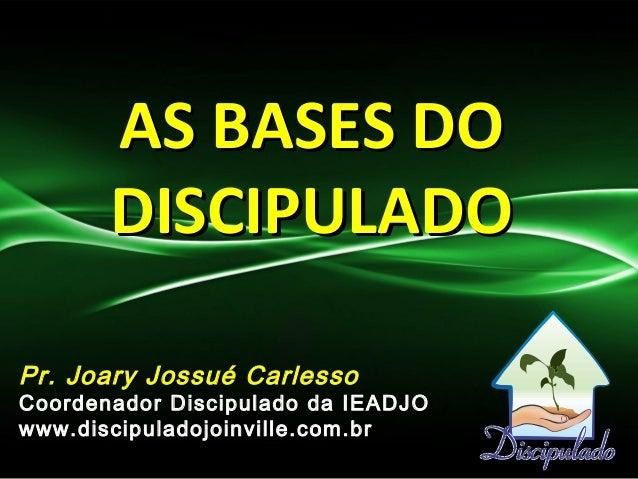 AS BASES DOAS BASES DO DISCIPULADODISCIPULADO Pr. Joary Jossué CarlessoPr. Joary Jossué Carlesso Coordenador Discipulado d...