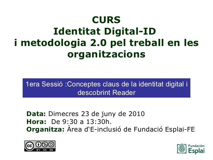 CURS Identitat Digital-ID  i metodologia 2.0 pel treball en les organitzacions Data: Dimecres 23 de juny de 2010 Hora:  ...