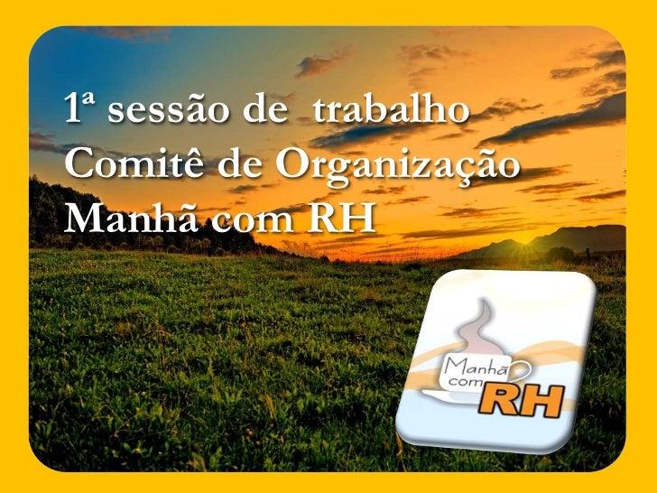 1ª sessão de  trabalho <br />Comitê de Organização<br />Manhã com RH<br />