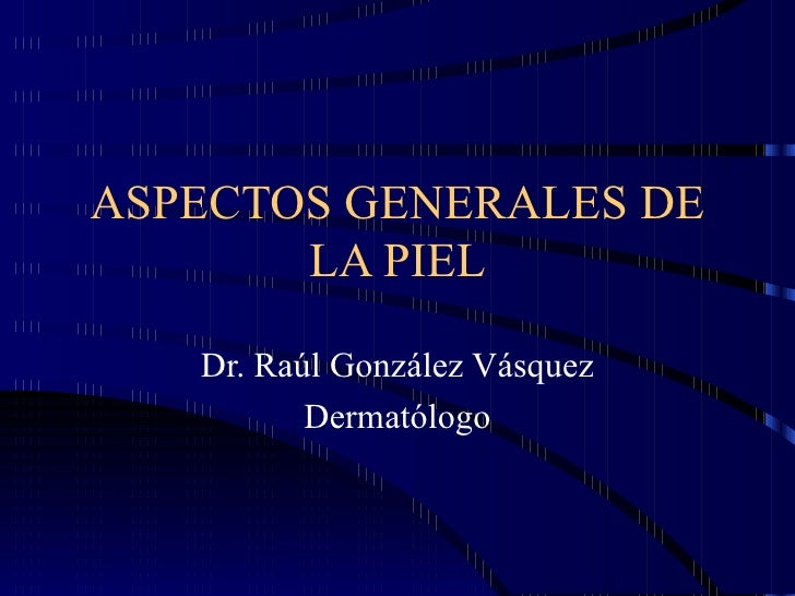 ASPECTOS GENERALES DE LA PIEL Dr. Raúl González Vásquez Dermatólogo
