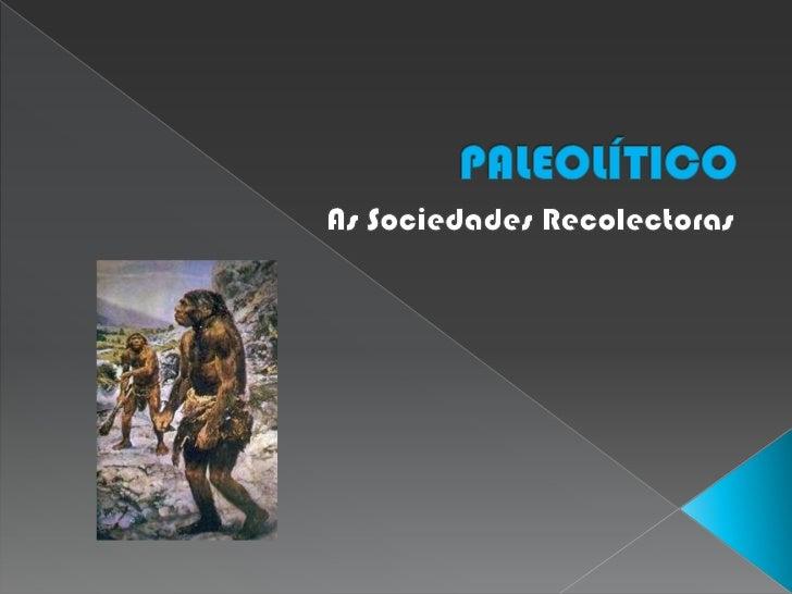 PALEOLÍTICO<br />As Sociedades Recolectoras<br />