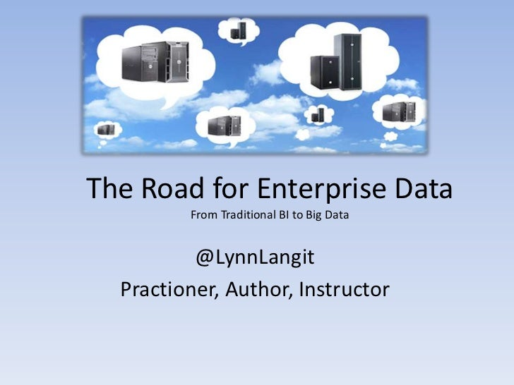 The Road for Enterprise Data         From Traditional BI to Big Data          @LynnLangit  Practioner, Author, Instructor