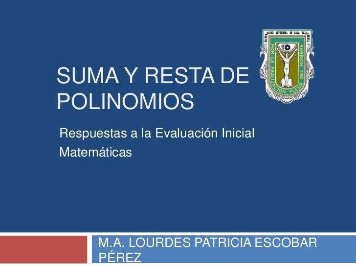 SUMA Y RESTA DEPOLINOMIOSRespuestas a la Evaluación InicialMatemáticas      M.A. LOURDES PATRICIA ESCOBAR      PÉREZ