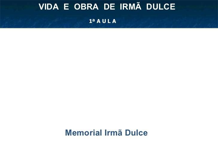 Memorial Irmã Dulce VIDA  E  OBRA  DE  IRMÃ  DULCE  1ª A U L A