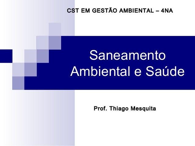 CST EM GESTÃO AMBIENTAL – 4NA  SaneamentoAmbiental e Saúde       Prof. Thiago Mesquita
