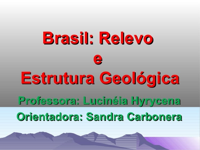 Brasil: Relevo e Estrutura Geológica Professora: Lucinéia Hyrycena Orientadora: Sandra Carbonera