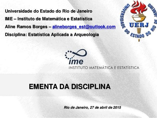 1 EMENTA DA DISCIPLINA Rio de Janeiro, 27 de abril de 2015 Universidade do Estado do Rio de Janeiro IME – Instituto de Mat...