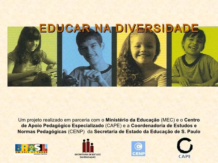 EDUCAR NA DIVERSIDADE Um projeto realizado em parceria com o  Ministério da Educação  (MEC) e o  Centro de Apoio Pedagógic...