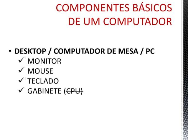 COMPONENTES BÁSICOS  DE UM COMPUTADOR  • GABINETE  • Placa-Mãe  • Memória  • HD  • Processador (CPU)  • Gravadora  • Fonte...