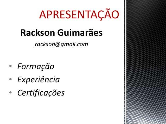 APRESENTAÇÃO  Rackson Guimarães  rackson@gmail.com  • Formação  • Experiência  • Certificações