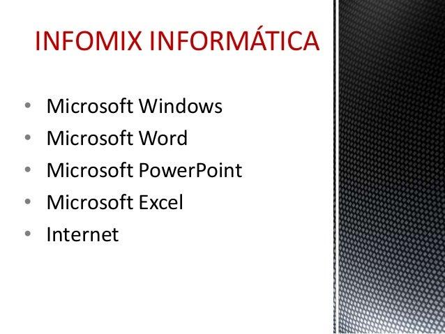 INFOMIX INFORMÁTICA  • Microsoft Windows  • Microsoft Word  • Microsoft PowerPoint  • Microsoft Excel  • Internet