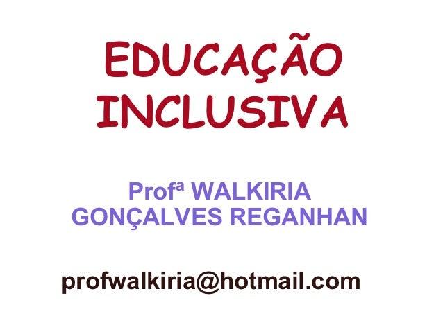 EDUCAÇÃO  INCLUSIVA   Profª WALKIRIAGONÇALVES REGANHANprofwalkiria@hotmail.com
