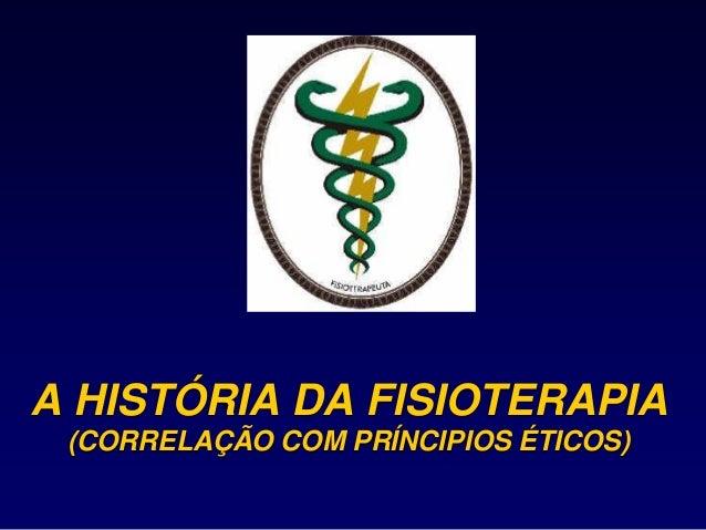 A HISTÓRIA DA FISIOTERAPIA (CORRELAÇÃO COM PRÍNCIPIOS ÉTICOS)