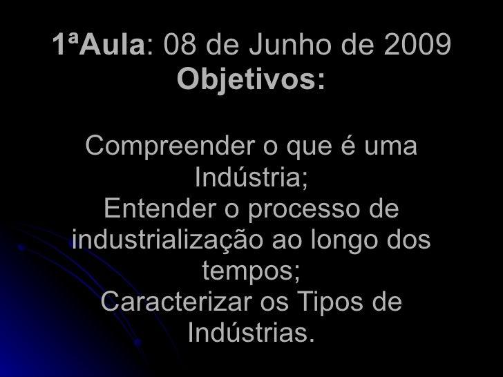 1ªAula: 08 de Junho de 2009          Objetivos:    Compreender o que é uma              Indústria;     Entender o processo...