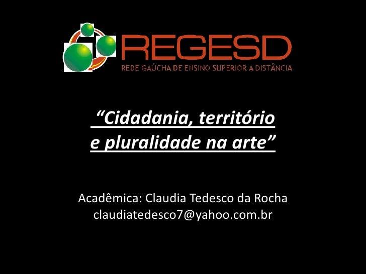 """Cidadania, território  e pluralidade na arte""Acadêmica: Claudia Tedesco da Rocha  claudiatedesco7@yahoo.com.br"