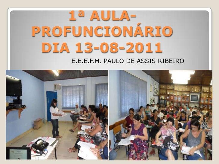 1ª AULA- PROFUNCIONÁRIODIA 13-08-2011<br />E.E.E.F.M. PAULO DE ASSIS RIBEIRO<br />