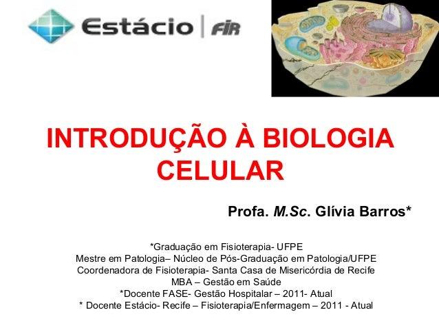 INTRODUÇÃO À BIOLOGIACELULARProfa. M.Sc. Glívia Barros**Graduação em Fisioterapia- UFPEMestre em Patologia– Núcleo de Pós-...