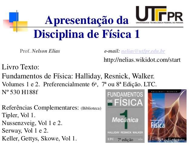 Prof. Nelson Elias e-mail: nelias@utfpr.edu.br Apresentação da Disciplina de Física 1 Livro Texto: Fundamentos de Física: ...