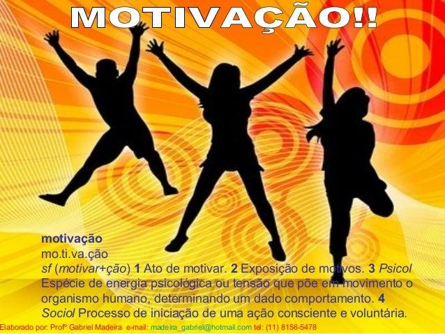 motivação mo.ti.va.ção sf (motivar+ção) 1 Ato de motivar. 2 Exposição de motivos. 3 Psicol Espécie de energia psicológica ...