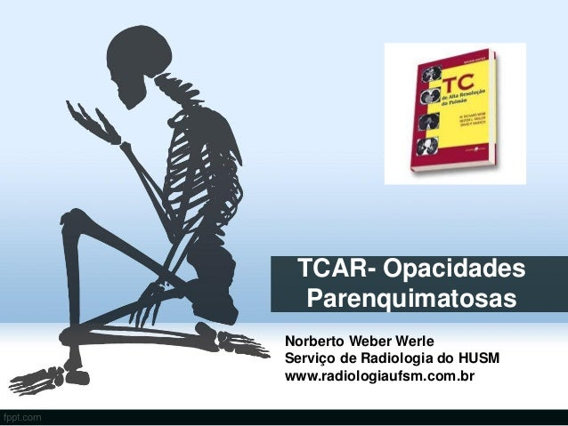 TCAR- Opacidades  ParenquimatosasNorberto Weber WerleServiço de Radiologia do HUSMwww.radiologiaufsm.com.br