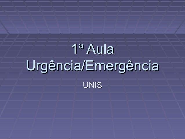 1ª Aula1ª Aula Urgência/EmergênciaUrgência/Emergência UNISUNIS