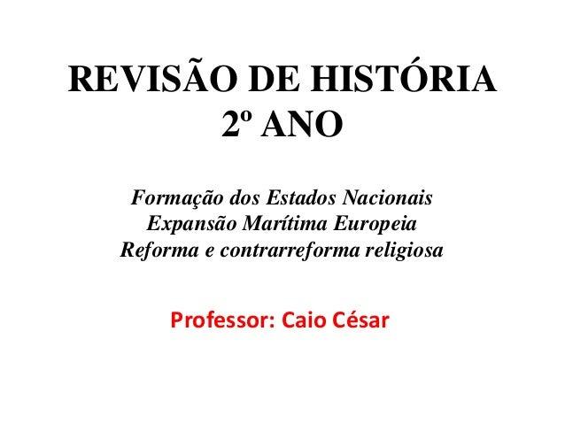 REVISÃO DE HISTÓRIA 2º ANO Formação dos Estados Nacionais Expansão Marítima Europeia Reforma e contrarreforma religiosa Pr...