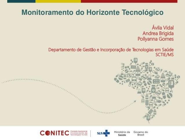 Monitoramento do Horizonte Tecnológico Ávila Vidal Andrea Brigida Pollyanna Gomes Departamento de Gestão e Incorporação de...