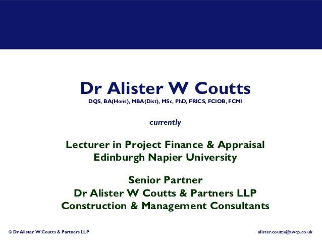 Dr Alister W Coutts                                   DQS, BA(Hons), MBA(Dist), MSc, PhD, FRICS, FCIOB, FCMI              ...