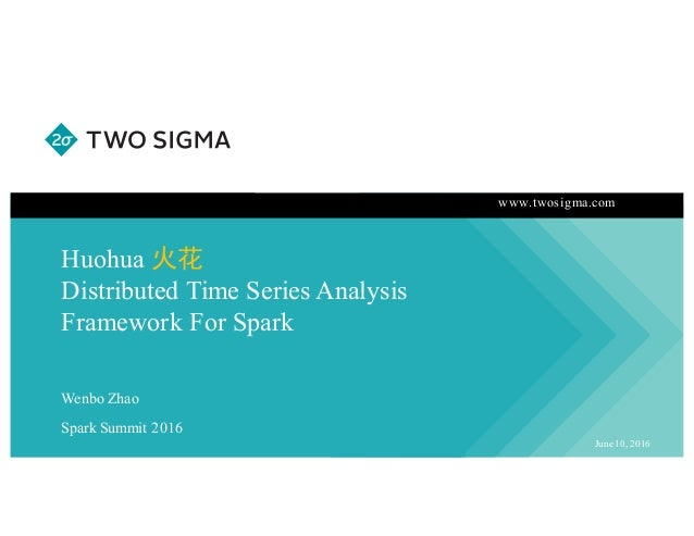 www.twosigma.com Huohua 火花 Distributed Time Series Analysis Framework For Spark June 10, 2016 Wenbo Zhao Spark Summit 2016