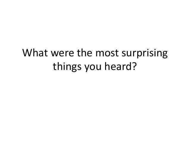 What were the most surprising things you heard?