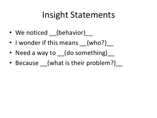 Insight Statements • We noticed __(behavior)__ • I wonder if this means __(who?)__ • Need a way to __(do something)__ • Be...