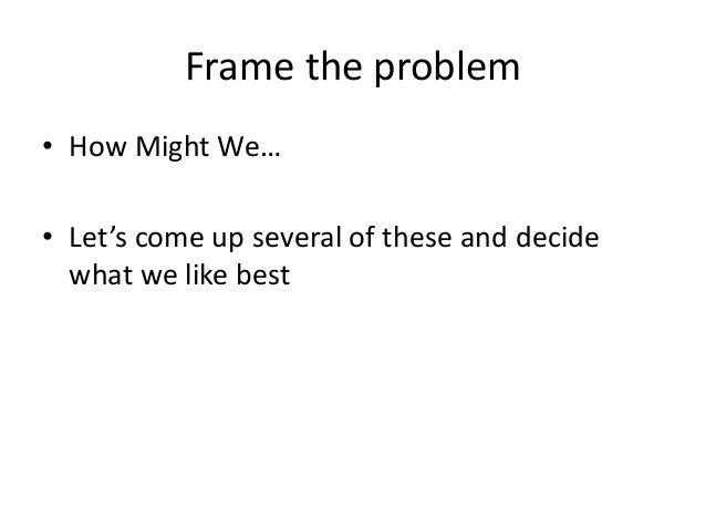 Frame the problem • How Might We… • Let's come up several of these and decide what we like best