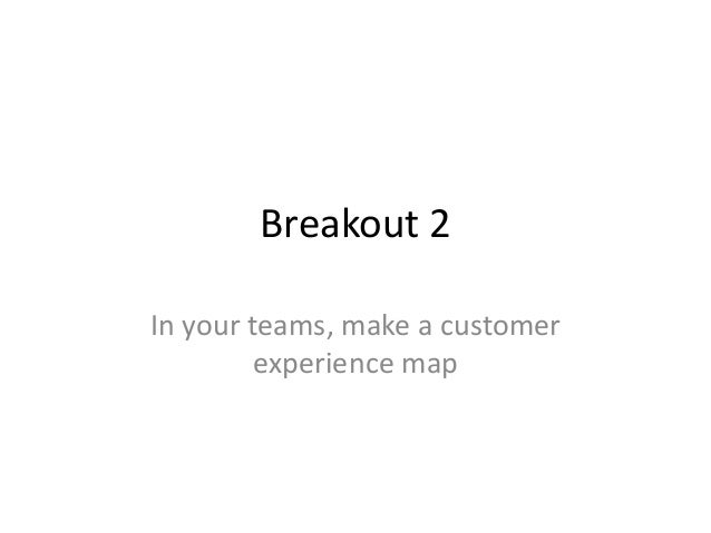 Breakout 2 In your teams, make a customer experience map